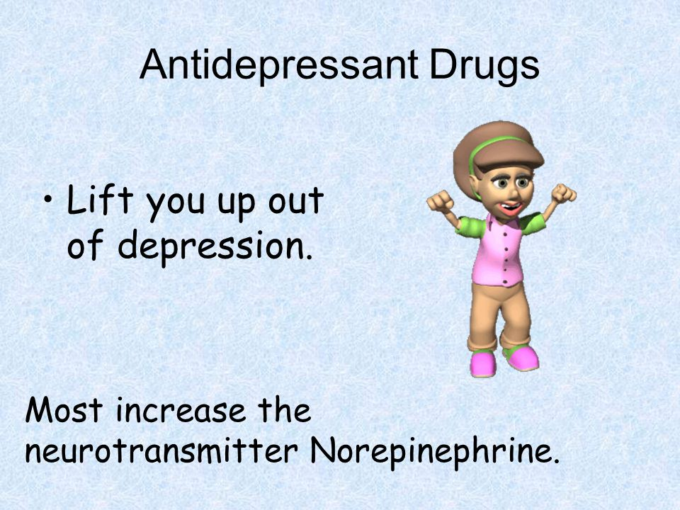 Antidepressant Drugs Lift you up out of depression. Most increase the neurotransmitter Norepinephrine.