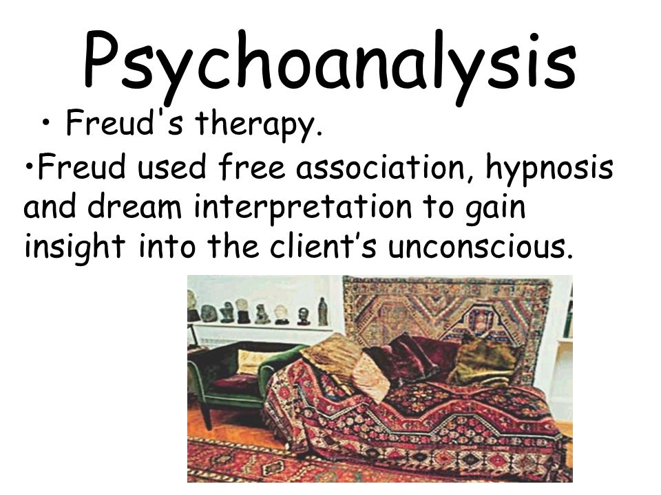 Psychoanalysis Freud's therapy. Freud used free association, hypnosis and dream interpretation to gain insight into the clients unconscious.