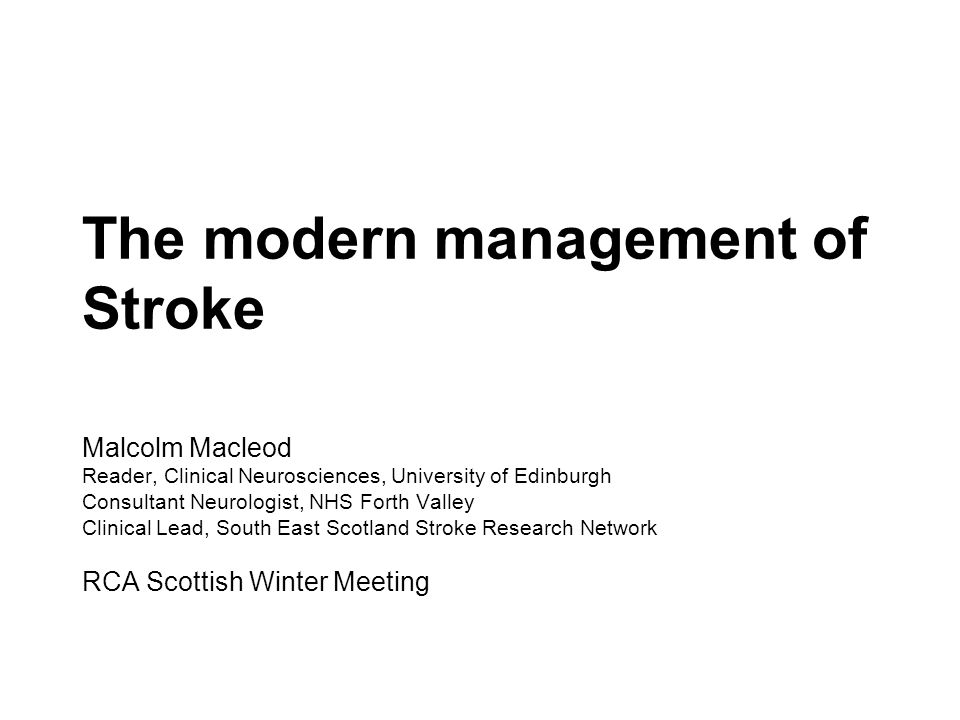 The modern management of Stroke Malcolm Macleod Reader, Clinical Neurosciences, University of Edinburgh Consultant Neurologist, NHS Forth Valley Clinical Lead, South East Scotland Stroke Research Network RCA Scottish Winter Meeting