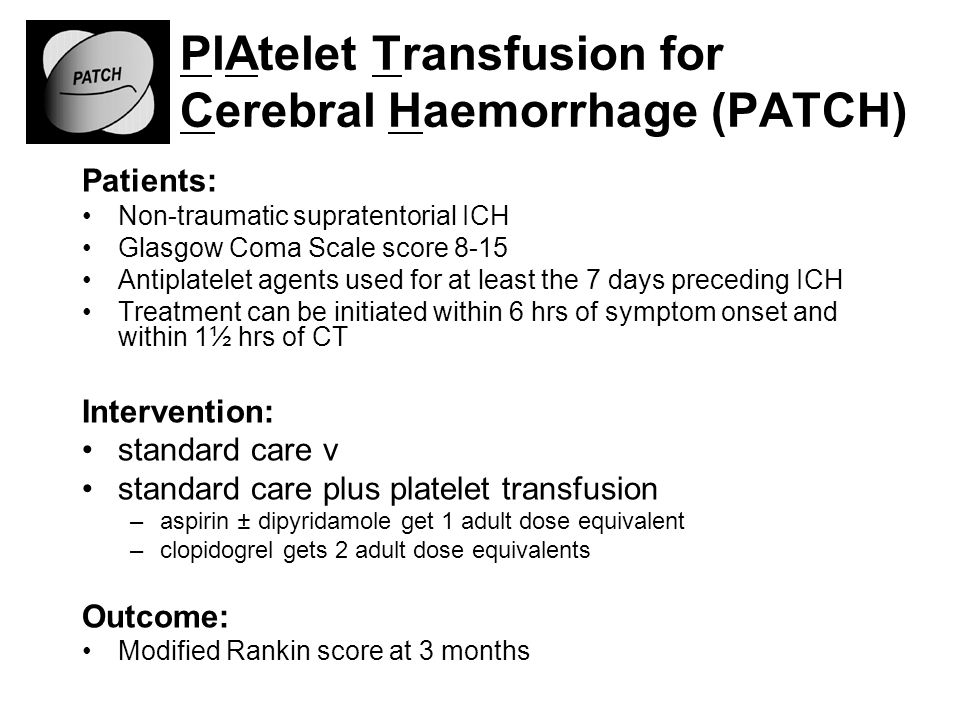 PlAtelet Transfusion for Cerebral Haemorrhage (PATCH) Patients: Non-traumatic supratentorial ICH Glasgow Coma Scale score 8-15 Antiplatelet agents used for at least the 7 days preceding ICH Treatment can be initiated within 6 hrs of symptom onset and within 1½ hrs of CT Intervention: standard care v standard care plus platelet transfusion –aspirin ± dipyridamole get 1 adult dose equivalent –clopidogrel gets 2 adult dose equivalents Outcome: Modified Rankin score at 3 months
