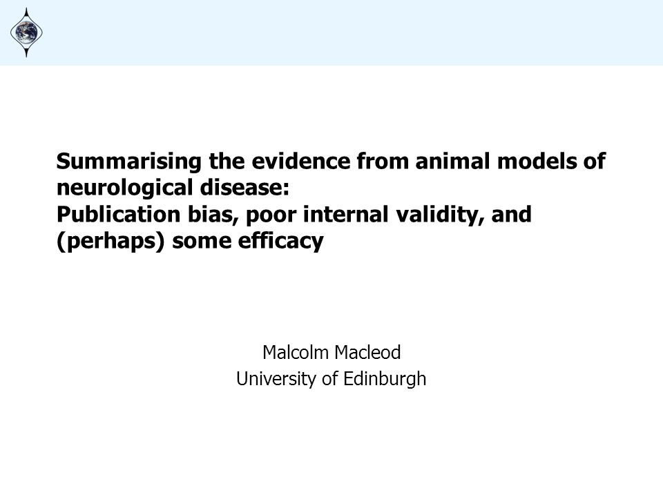 Summarising the evidence from animal models of neurological disease: Publication bias, poor internal validity, and (perhaps) some efficacy Malcolm Mac