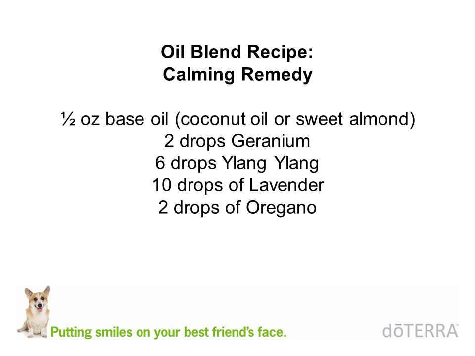 Oil Blend Recipe: Calming Remedy ½ oz base oil (coconut oil or sweet almond) 2 drops Geranium 6 drops Ylang Ylang 10 drops of Lavender 2 drops of Oreg