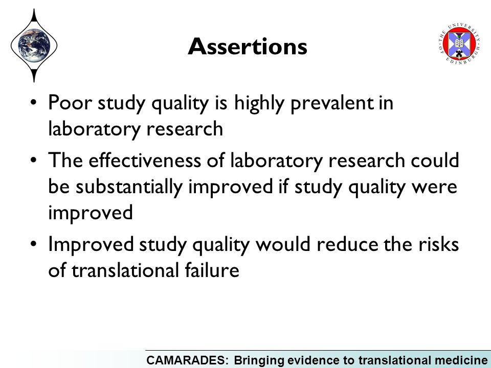 CAMARADES: Bringing evidence to translational medicine Assertions Poor study quality is highly prevalent in laboratory research The effectiveness of laboratory research could be substantially improved if study quality were improved Improved study quality would reduce the risks of translational failure