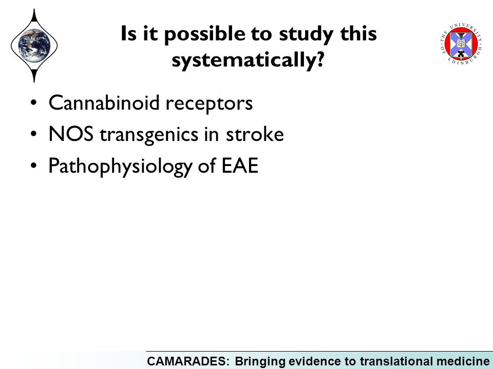 CAMARADES: Bringing evidence to translational medicine Is it possible to study this systematically? Cannabinoid receptors NOS transgenics in stroke Pa