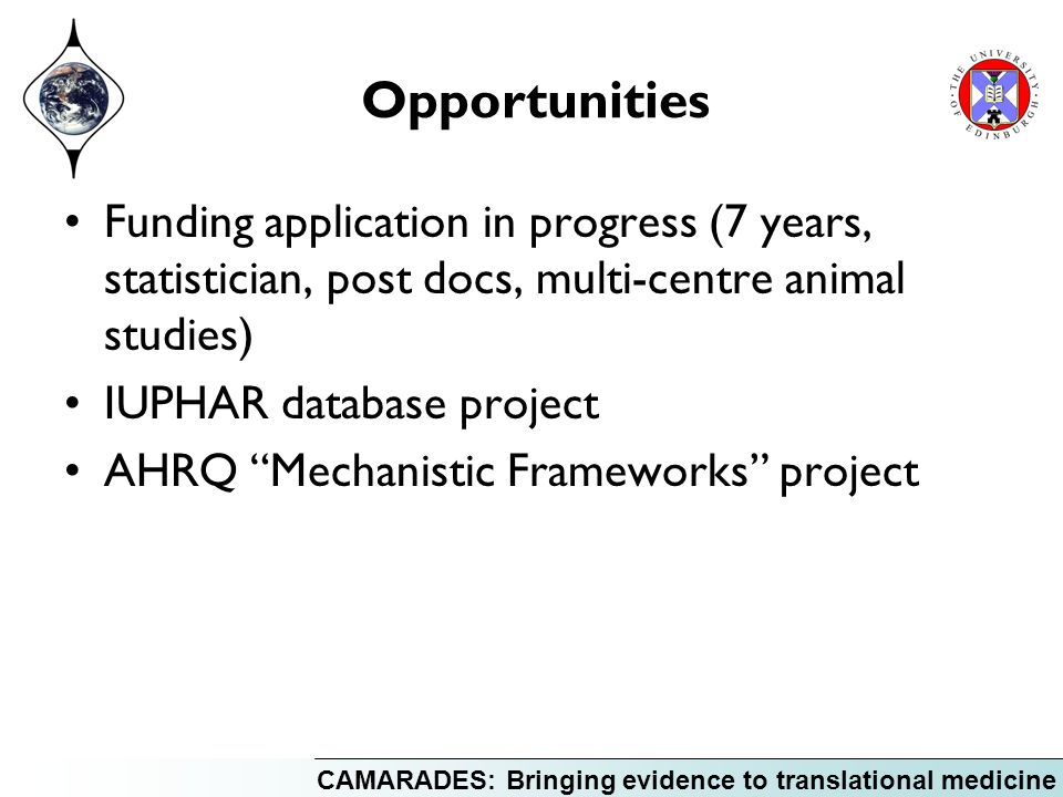 CAMARADES: Bringing evidence to translational medicine Opportunities Funding application in progress (7 years, statistician, post docs, multi-centre animal studies) IUPHAR database project AHRQ Mechanistic Frameworks project