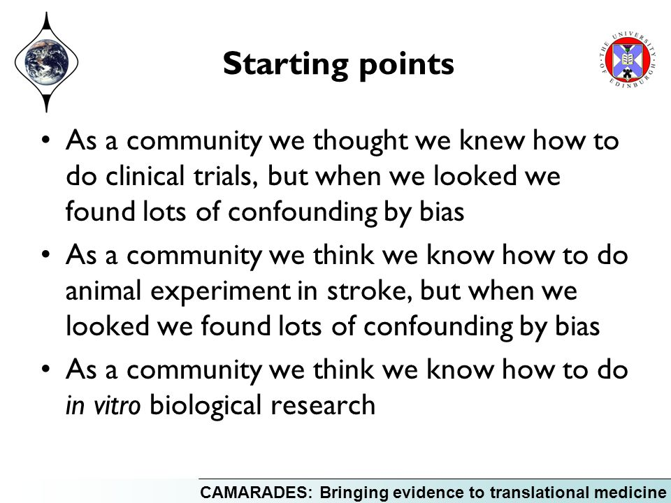 CAMARADES: Bringing evidence to translational medicine Starting points As a community we thought we knew how to do clinical trials, but when we looked we found lots of confounding by bias As a community we think we know how to do animal experiment in stroke, but when we looked we found lots of confounding by bias As a community we think we know how to do in vitro biological research