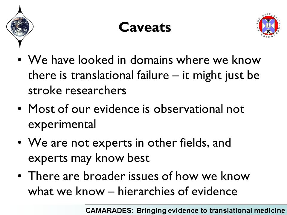 CAMARADES: Bringing evidence to translational medicine Caveats We have looked in domains where we know there is translational failure – it might just be stroke researchers Most of our evidence is observational not experimental We are not experts in other fields, and experts may know best There are broader issues of how we know what we know – hierarchies of evidence