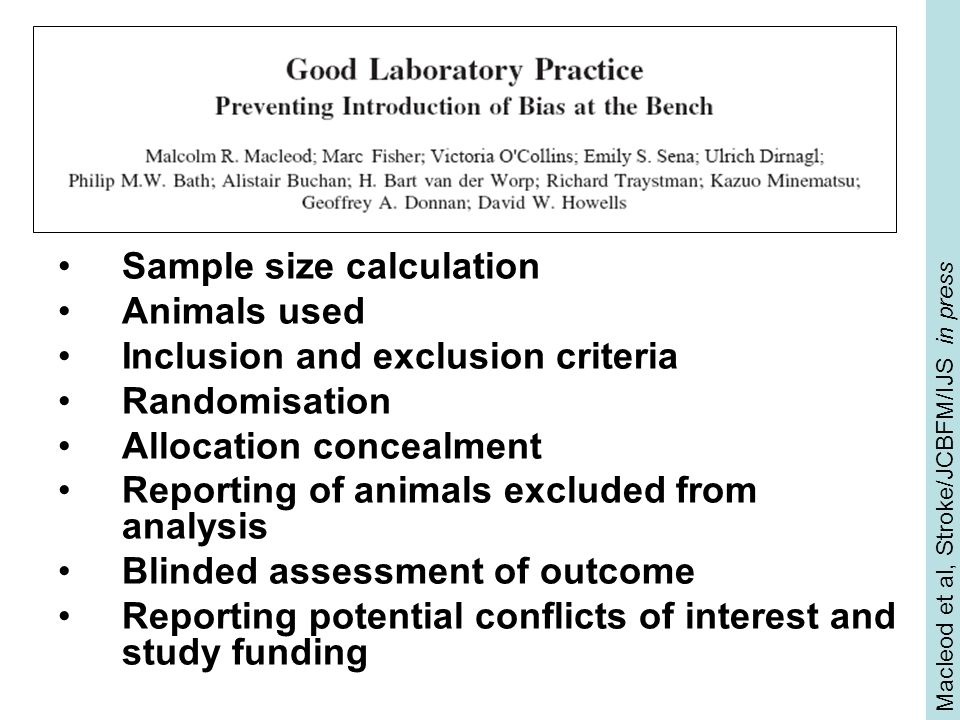 Macleod et al, Stroke/JCBFM/IJS in press Sample size calculation Animals used Inclusion and exclusion criteria Randomisation Allocation concealment Reporting of animals excluded from analysis Blinded assessment of outcome Reporting potential conflicts of interest and study funding