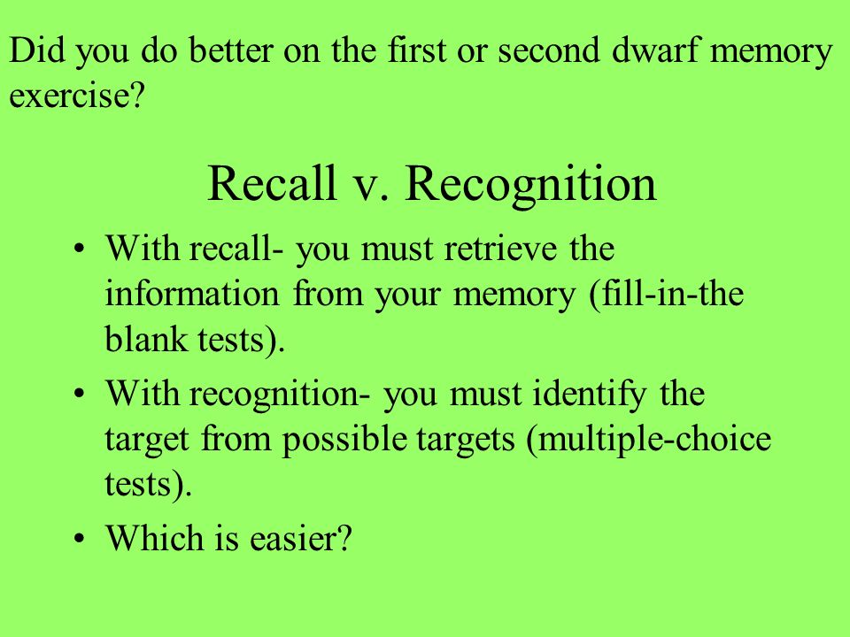 Recall v. Recognition With recall- you must retrieve the information from your memory (fill-in-the blank tests). With recognition- you must identify t