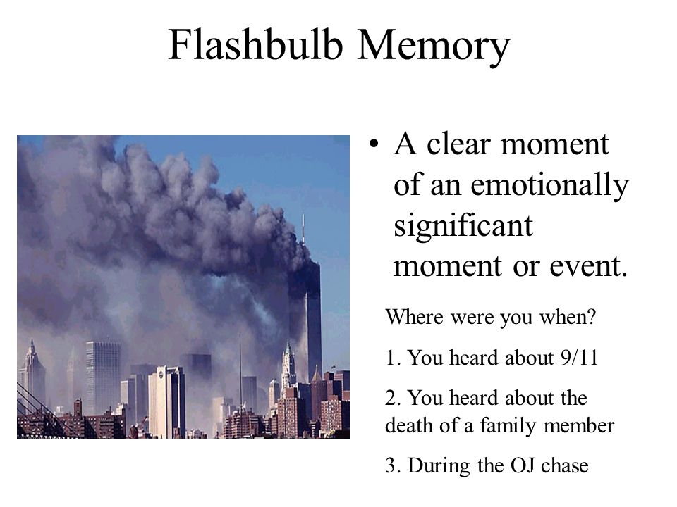 Flashbulb Memory A clear moment of an emotionally significant moment or event. Where were you when? 1. You heard about 9/11 2. You heard about the dea