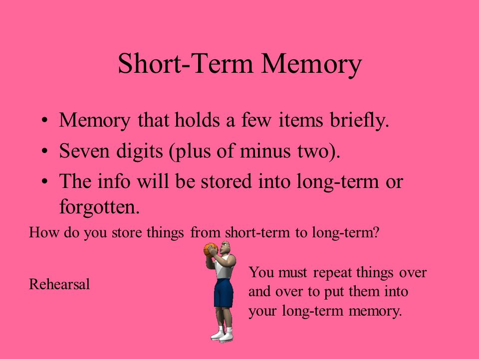 Short-Term Memory Memory that holds a few items briefly. Seven digits (plus of minus two). The info will be stored into long-term or forgotten. How do