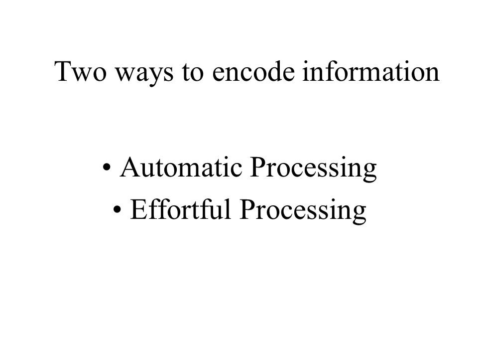 Two ways to encode information Automatic Processing Effortful Processing