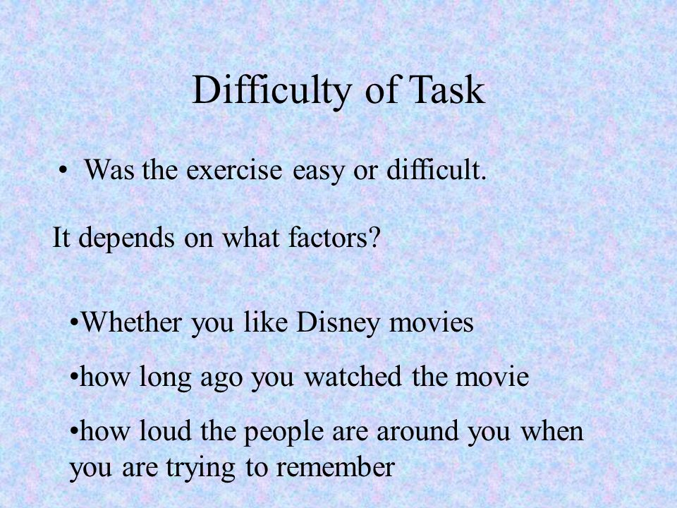 Difficulty of Task Was the exercise easy or difficult. It depends on what factors? Whether you like Disney movies how long ago you watched the movie h