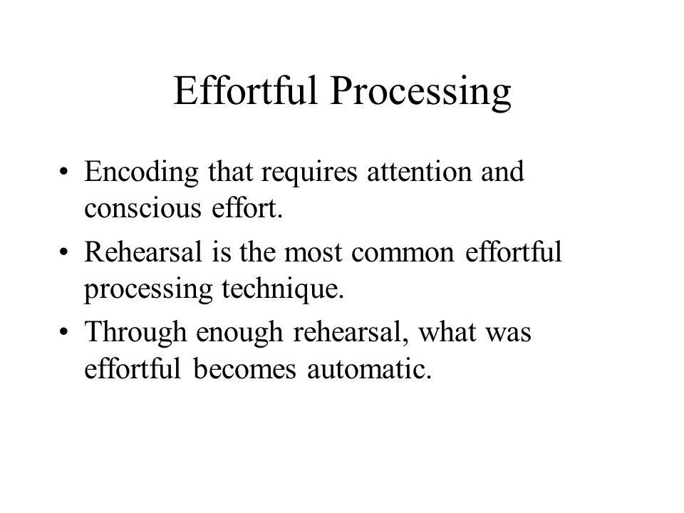 Effortful Processing Encoding that requires attention and conscious effort. Rehearsal is the most common effortful processing technique. Through enoug