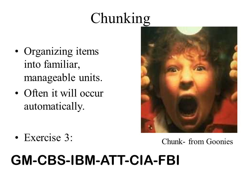 Chunking Organizing items into familiar, manageable units. Often it will occur automatically. Exercise 3: Chunk- from Goonies GM-CBS-IBM-ATT-CIA-FBI