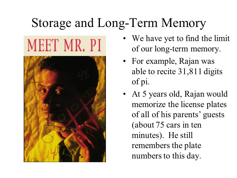 Storage and Long-Term Memory We have yet to find the limit of our long-term memory. For example, Rajan was able to recite 31,811 digits of pi. At 5 ye