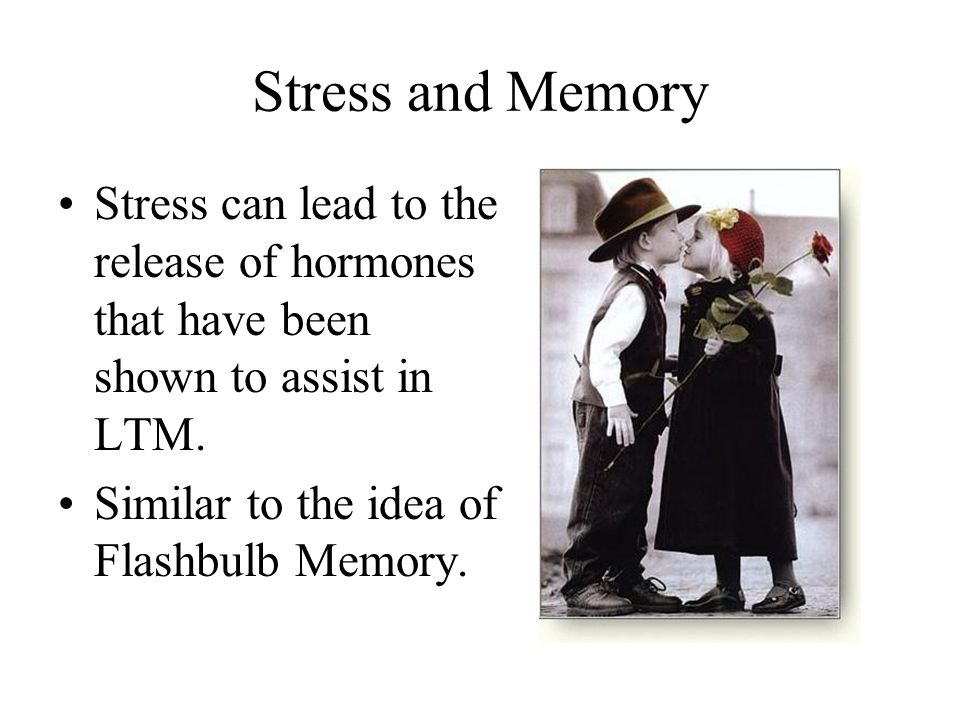 Stress and Memory Stress can lead to the release of hormones that have been shown to assist in LTM. Similar to the idea of Flashbulb Memory.
