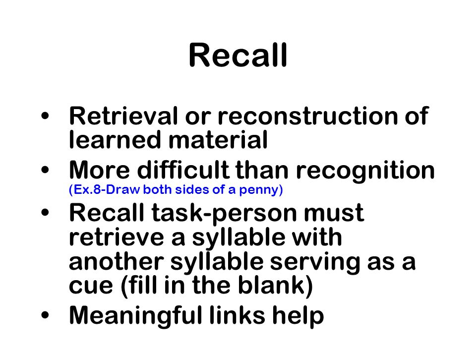 Recall Retrieval or reconstruction of learned material More difficult than recognition (Ex.8-Draw both sides of a penny) Recall task-person must retri