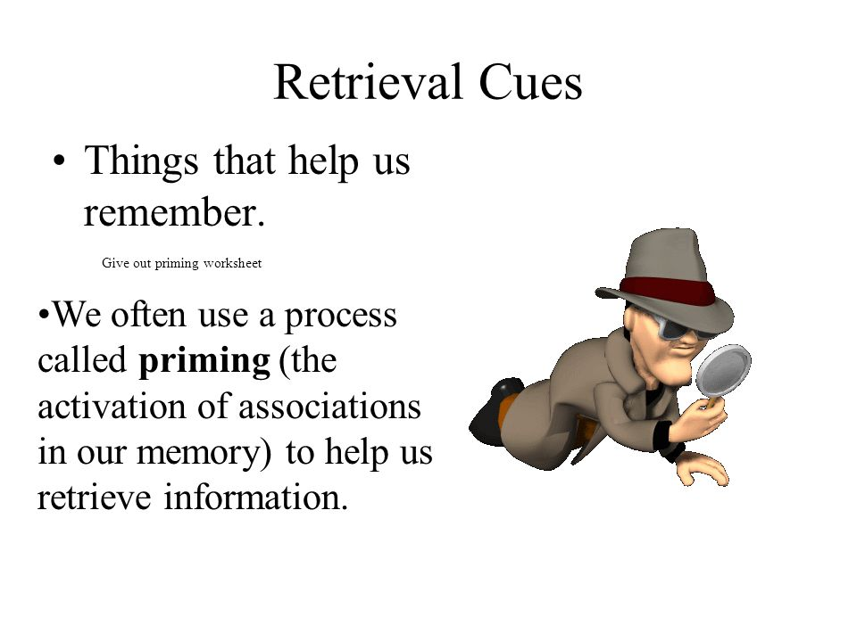 Retrieval Cues Things that help us remember. Give out priming worksheet We often use a process called priming (the activation of associations in our m