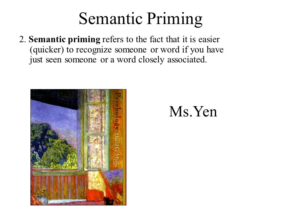 Semantic Priming 2. Semantic priming refers to the fact that it is easier (quicker) to recognize someone or word if you have just seen someone or a wo