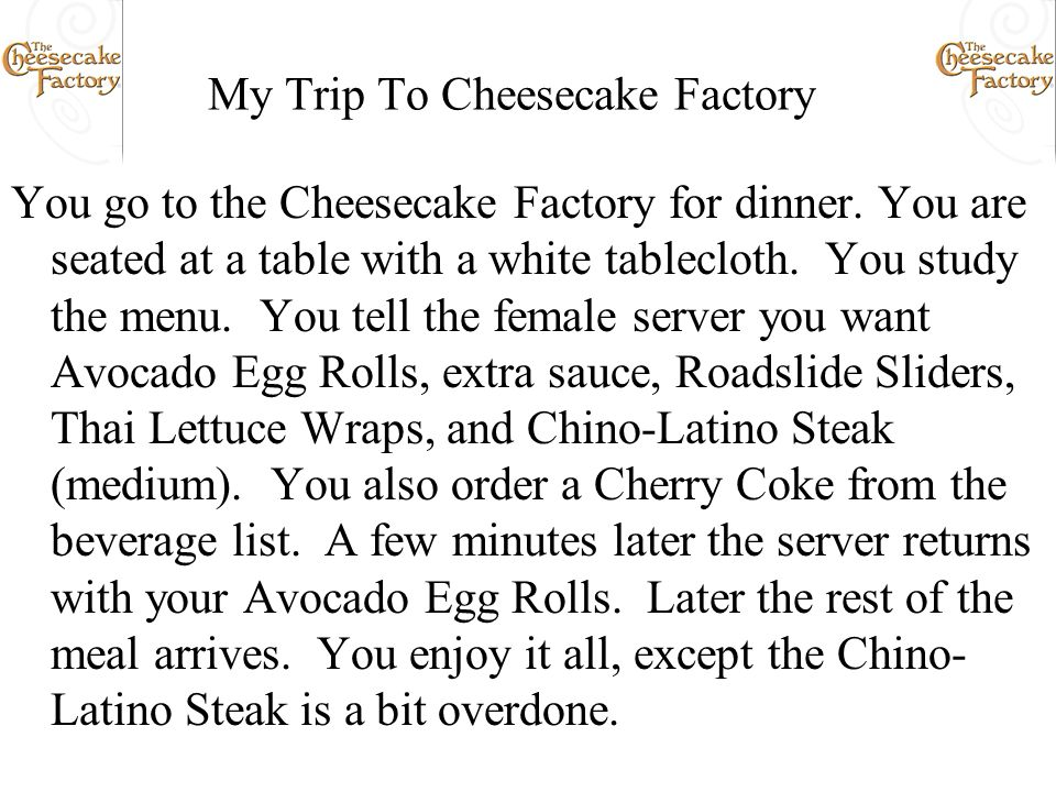 My Trip To Cheesecake Factory You go to the Cheesecake Factory for dinner. You are seated at a table with a white tablecloth. You study the menu. You