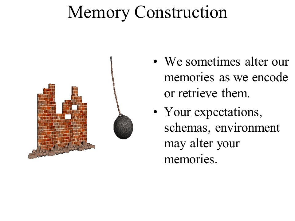 Memory Construction We sometimes alter our memories as we encode or retrieve them. Your expectations, schemas, environment may alter your memories.