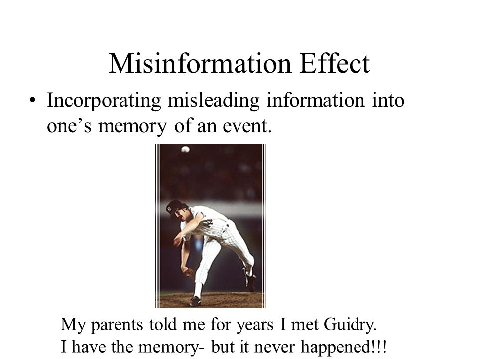 Misinformation Effect Incorporating misleading information into ones memory of an event. My parents told me for years I met Guidry. I have the memory-
