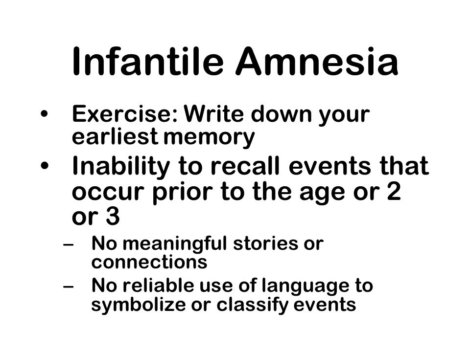 Infantile Amnesia Exercise: Write down your earliest memory Inability to recall events that occur prior to the age or 2 or 3 –No meaningful stories or