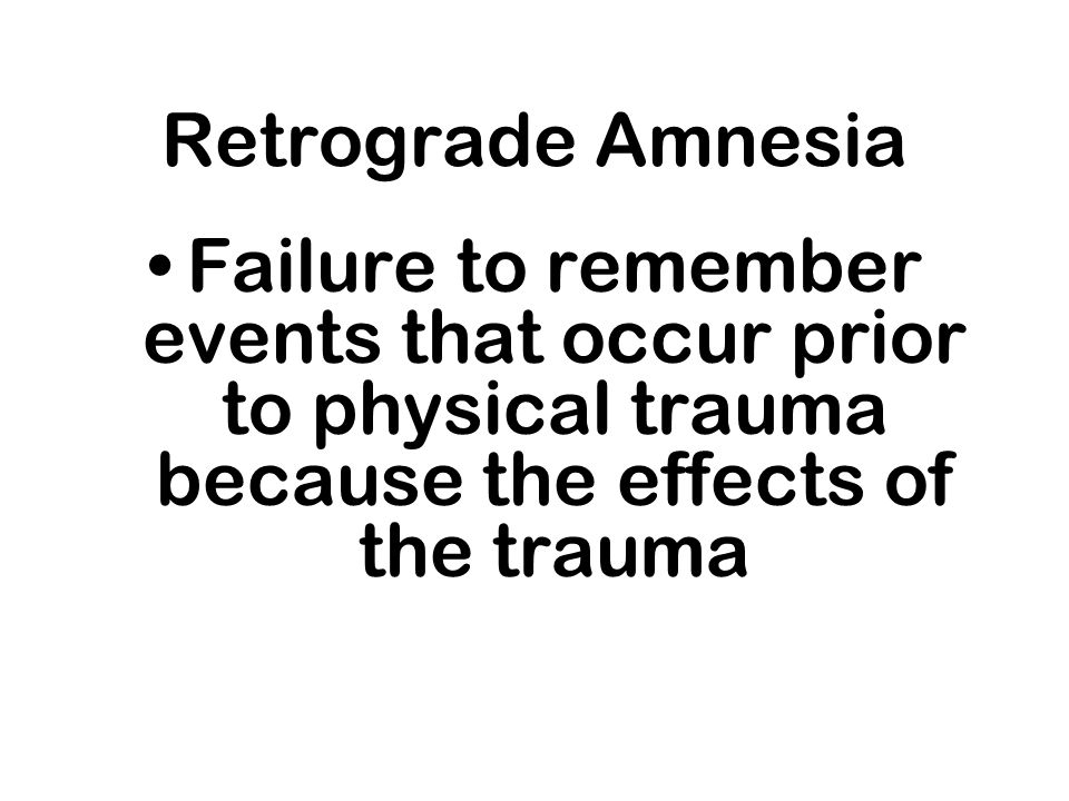 Retrograde Amnesia Failure to remember events that occur prior to physical trauma because the effects of the trauma