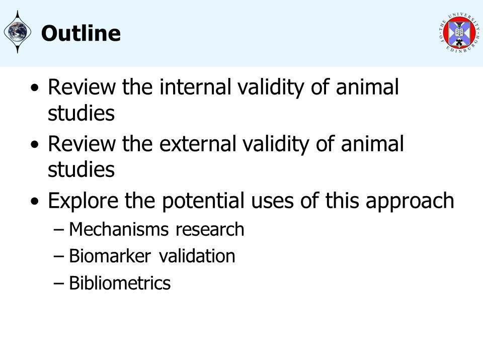 Outline Review the internal validity of animal studies Review the external validity of animal studies Explore the potential uses of this approach –Mechanisms research –Biomarker validation –Bibliometrics