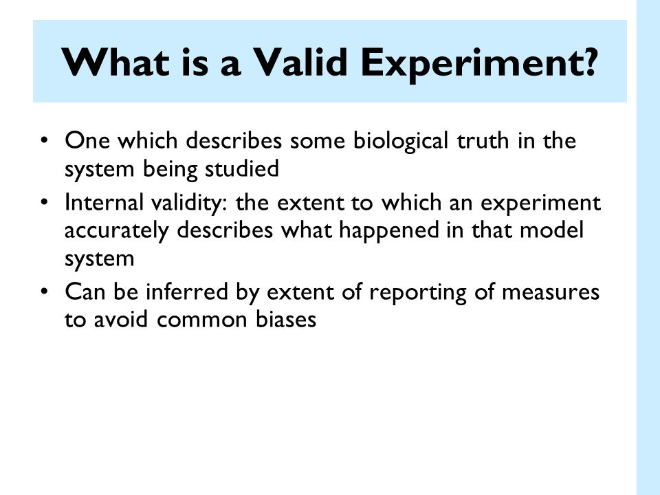 One which describes some biological truth in the system being studied Internal validity: the extent to which an experiment accurately describes what h