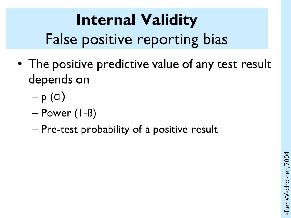 Internal Validity False positive reporting bias The positive predictive value of any test result depends on –p ( α) –Power (1-ß) –Pre-test probability