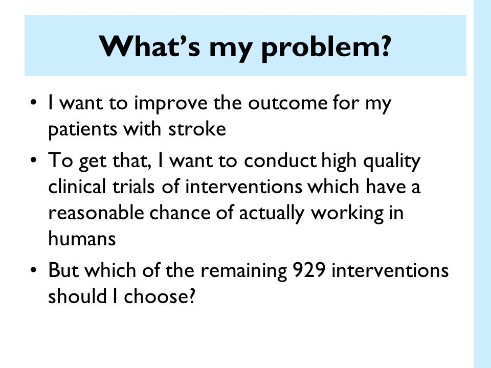 Quality of Translation tPA and tirilazad Both appear to work in animals tPA works in humans but tirilazad doesnt Time to treatment: tPA: –Animals– median 90 minutes –Clinical trial– median 90 minutes Time to treatment: tirilazad –Animals– median 10 minutes –Clinical trial- >3 hrs for >75% of patients Sena et al, Stroke 2007; Perel et al BMJ 2007
