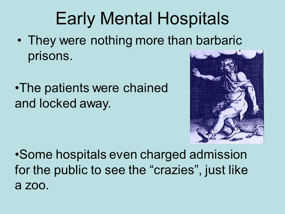 Early Mental Hospitals They were nothing more than barbaric prisons. The patients were chained and locked away. Some hospitals even charged admission