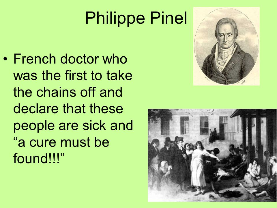 Philippe Pinel French doctor who was the first to take the chains off and declare that these people are sick and a cure must be found!!!