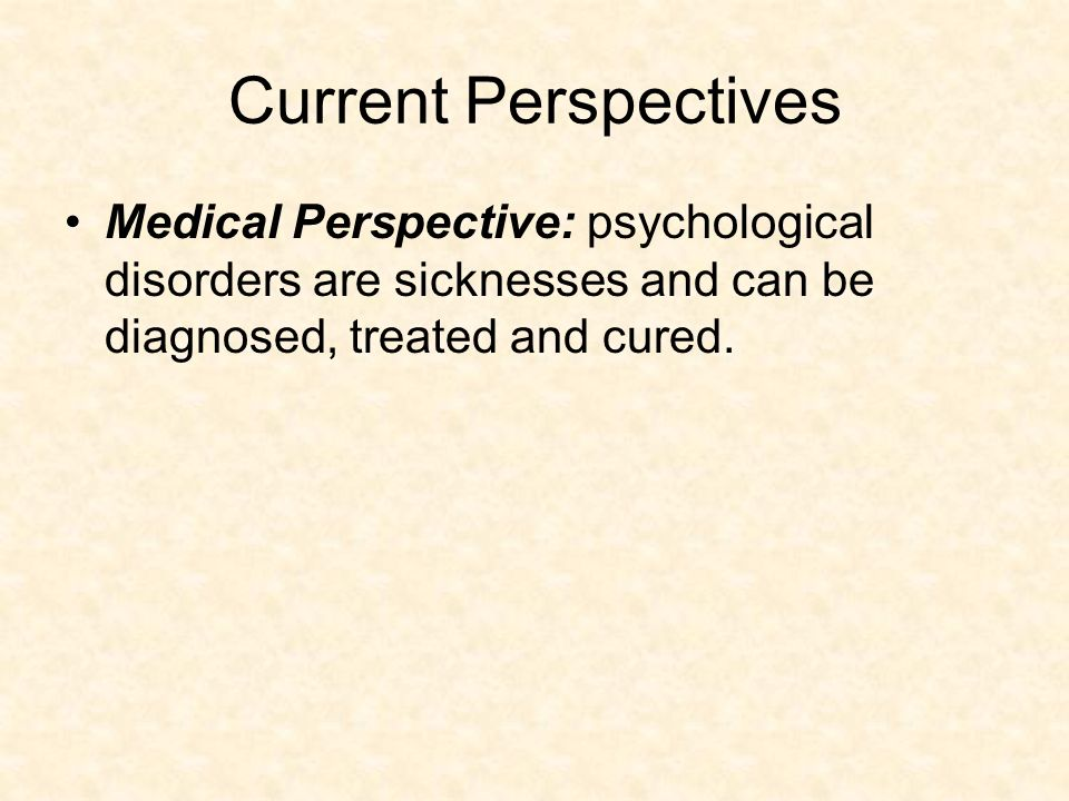 Current Perspectives Medical Perspective: psychological disorders are sicknesses and can be diagnosed, treated and cured.
