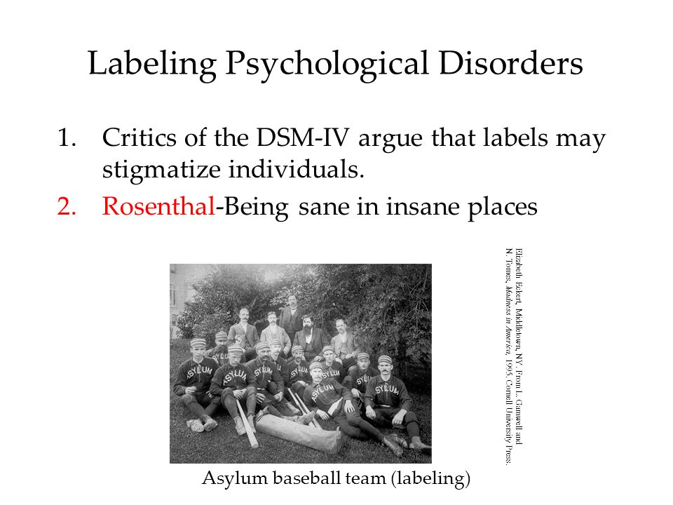 Labeling Psychological Disorders 1.Critics of the DSM-IV argue that labels may stigmatize individuals. 2.Rosenthal-Being sane in insane places Asylum