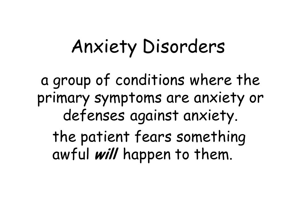 Anxiety Disorders a group of conditions where the primary symptoms are anxiety or defenses against anxiety. the patient fears something awful will hap