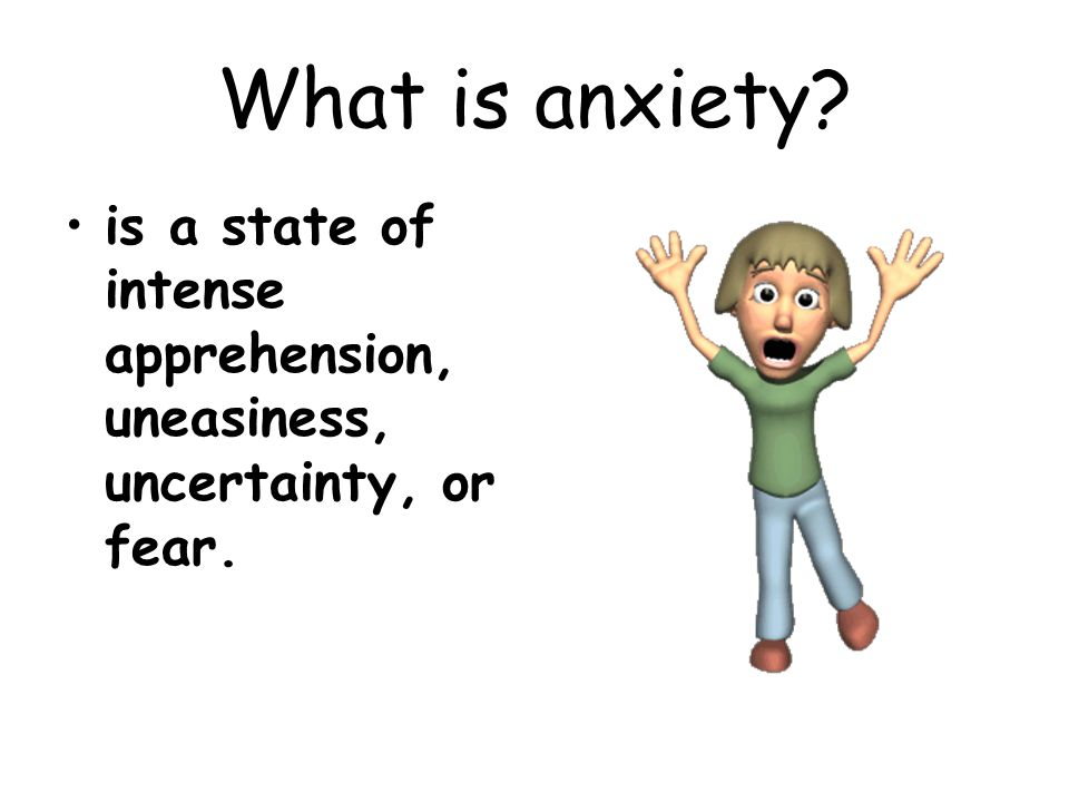 What is anxiety? is a state of intense apprehension, uneasiness, uncertainty, or fear.