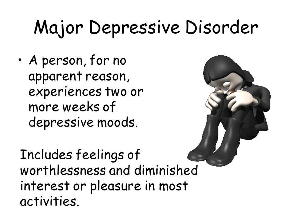 Major Depressive Disorder A person, for no apparent reason, experiences two or more weeks of depressive moods. Includes feelings of worthlessness and