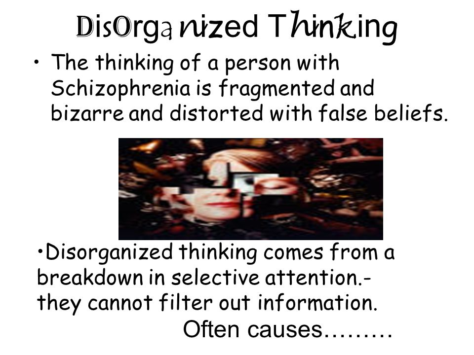 Disorganized ThinkingDisorganized Thinking The thinking of a person with Schizophrenia is fragmented and bizarre and distorted with false beliefs. Dis