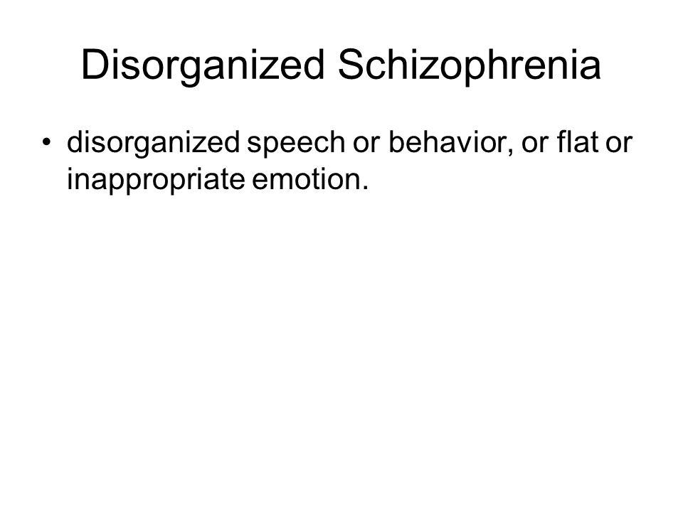 Disorganized Schizophrenia disorganized speech or behavior, or flat or inappropriate emotion.