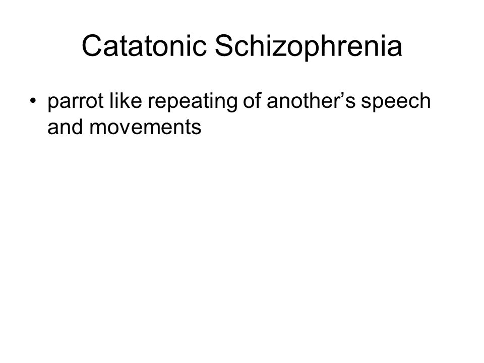 Catatonic Schizophrenia parrot like repeating of anothers speech and movements