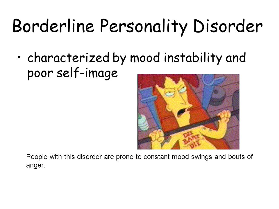 Borderline Personality Disorder characterized by mood instability and poor self-image People with this disorder are prone to constant mood swings and