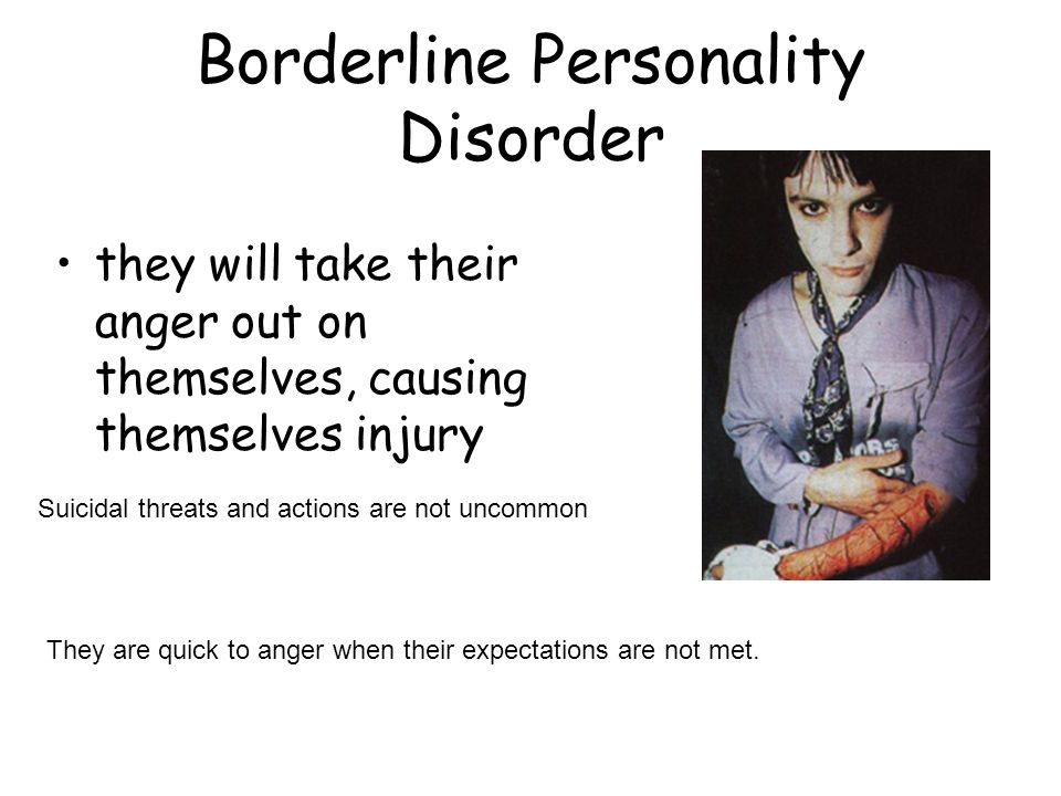 Borderline Personality Disorder they will take their anger out on themselves, causing themselves injury Suicidal threats and actions are not uncommon
