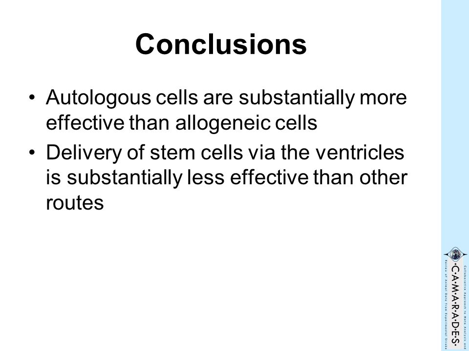 Conclusions Autologous cells are substantially more effective than allogeneic cells Delivery of stem cells via the ventricles is substantially less ef