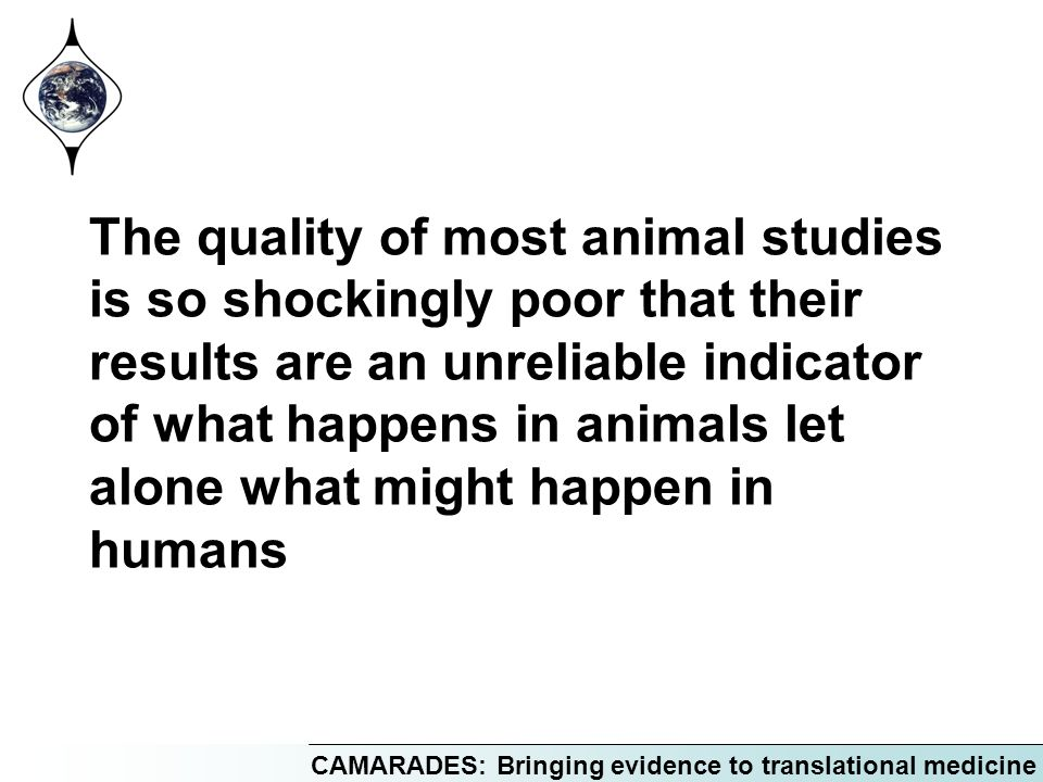 CAMARADES: Bringing evidence to translational medicine The quality of most animal studies is so shockingly poor that their results are an unreliable i