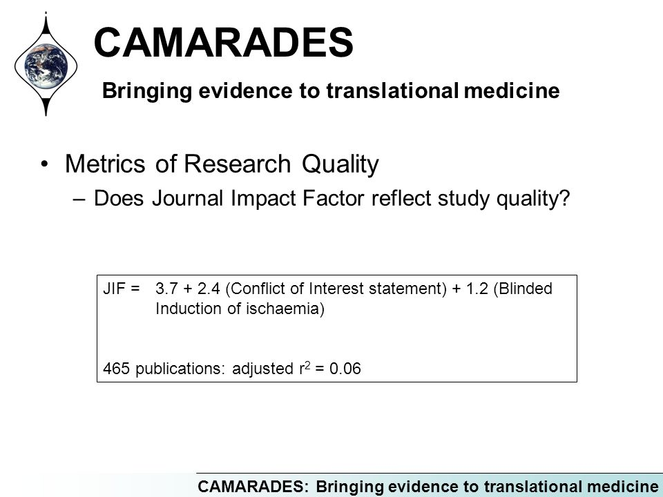 CAMARADES: Bringing evidence to translational medicine CAMARADES Bringing evidence to translational medicine Metrics of Research Quality –Does Journal