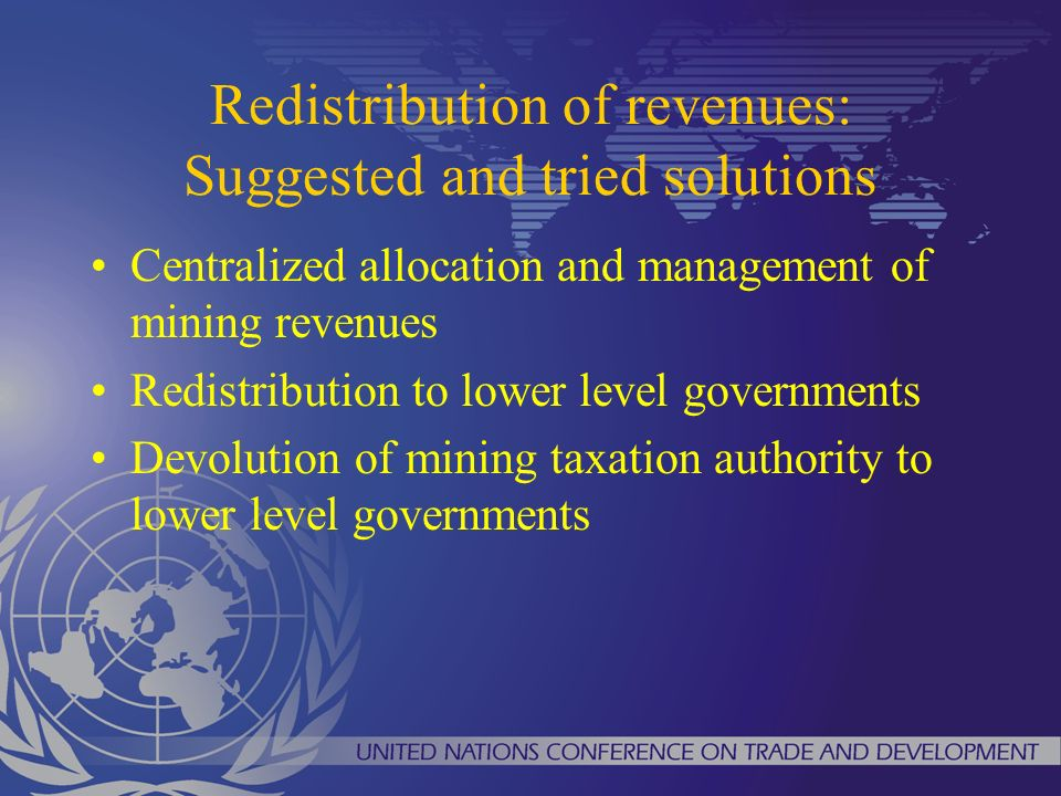 Redistribution of revenues: Suggested and tried solutions Centralized allocation and management of mining revenues Redistribution to lower level gover