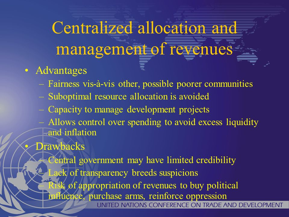 Centralized allocation and management of revenues Advantages –Fairness vis-à-vis other, possible poorer communities –Suboptimal resource allocation is avoided –Capacity to manage development projects –Allows control over spending to avoid excess liquidity and inflation Drawbacks –Central government may have limited credibility –Lack of transparency breeds suspicions –Risk of appropriation of revenues to buy political influence, purchase arms, reinforce oppression